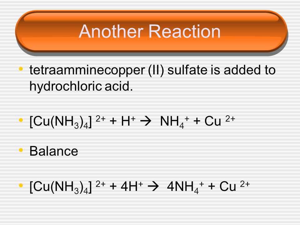 Another Reaction tetraamminecopper (II) sulfate is added to hydrochloric acid. [Cu(NH3)4] 2+ + H+  NH4+ + Cu 2+